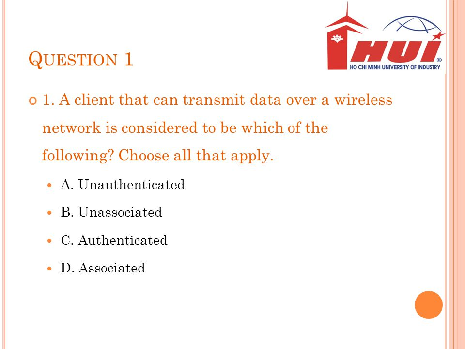Question 1 1. A client that can transmit data over a wireless network is considered to be which of the following Choose all that apply.