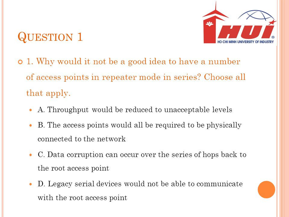 Question 1 1. Why would it not be a good idea to have a number of access points in repeater mode in series Choose all that apply.