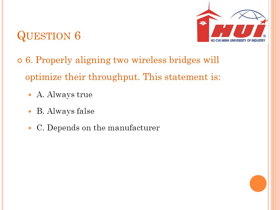 Question 6 6. Properly aligning two wireless bridges will optimize their throughput. This statement is: