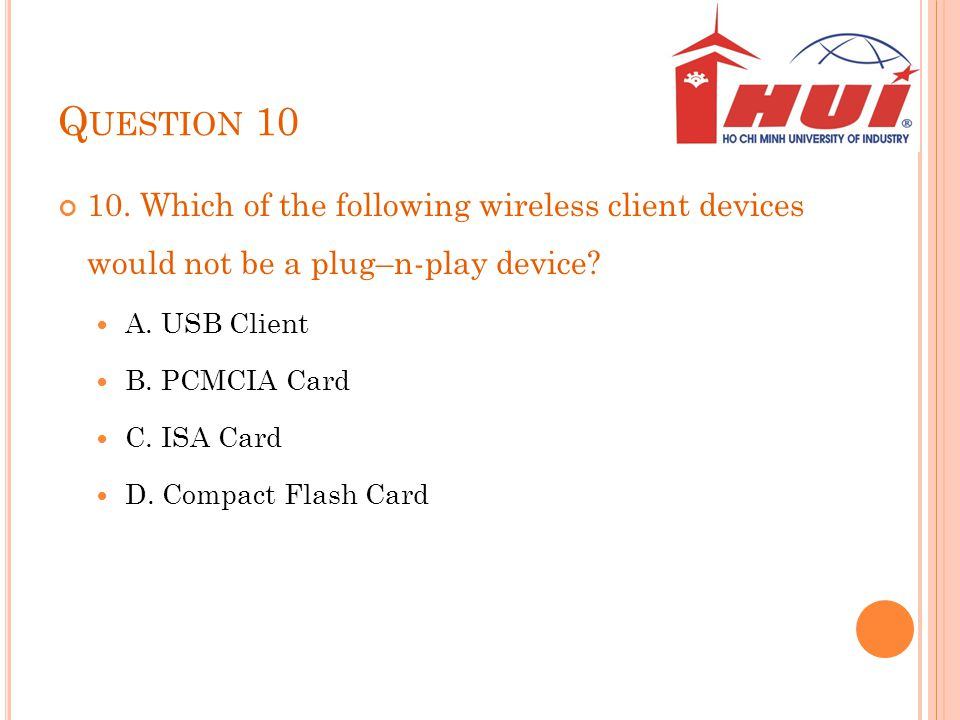 Question 10 10. Which of the following wireless client devices would not be a plug–n-play device A. USB Client.