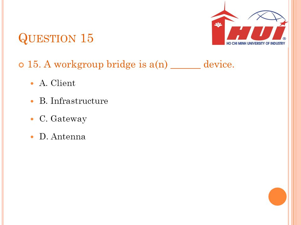 Question 15 15. A workgroup bridge is a(n) ______ device. A. Client