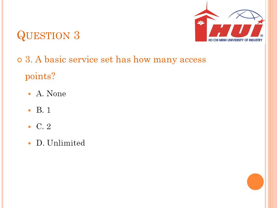 Question 3 3. A basic service set has how many access points A. None