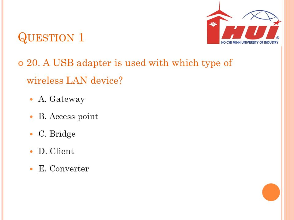 Question 1 20. A USB adapter is used with which type of wireless LAN device A. Gateway. B. Access point.