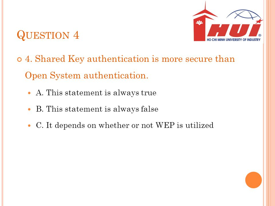 Question 4 4. Shared Key authentication is more secure than Open System authentication. A. This statement is always true.