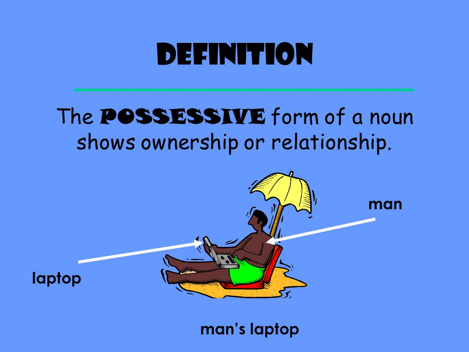 The POSSESSIVE form of a noun shows ownership or relationship.