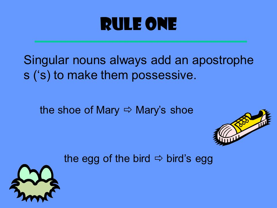 Rule ONe Singular nouns always add an apostrophe s ('s) to make them possessive. the shoe of Mary  Mary's shoe.