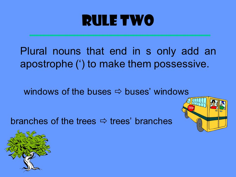 Rule two Plural nouns that end in s only add an apostrophe (') to make them possessive. windows of the buses  buses' windows.