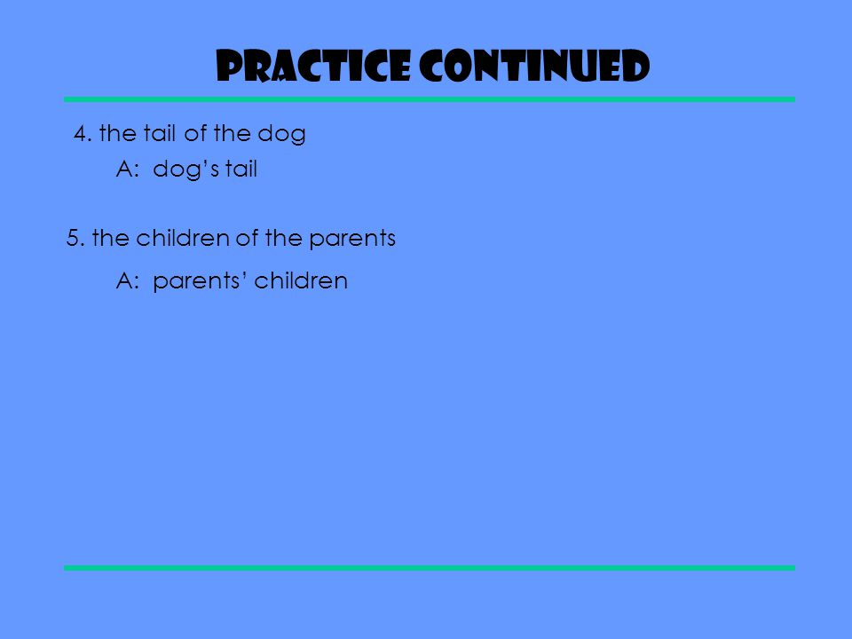 Practice Continued 4. the tail of the dog A: dog's tail
