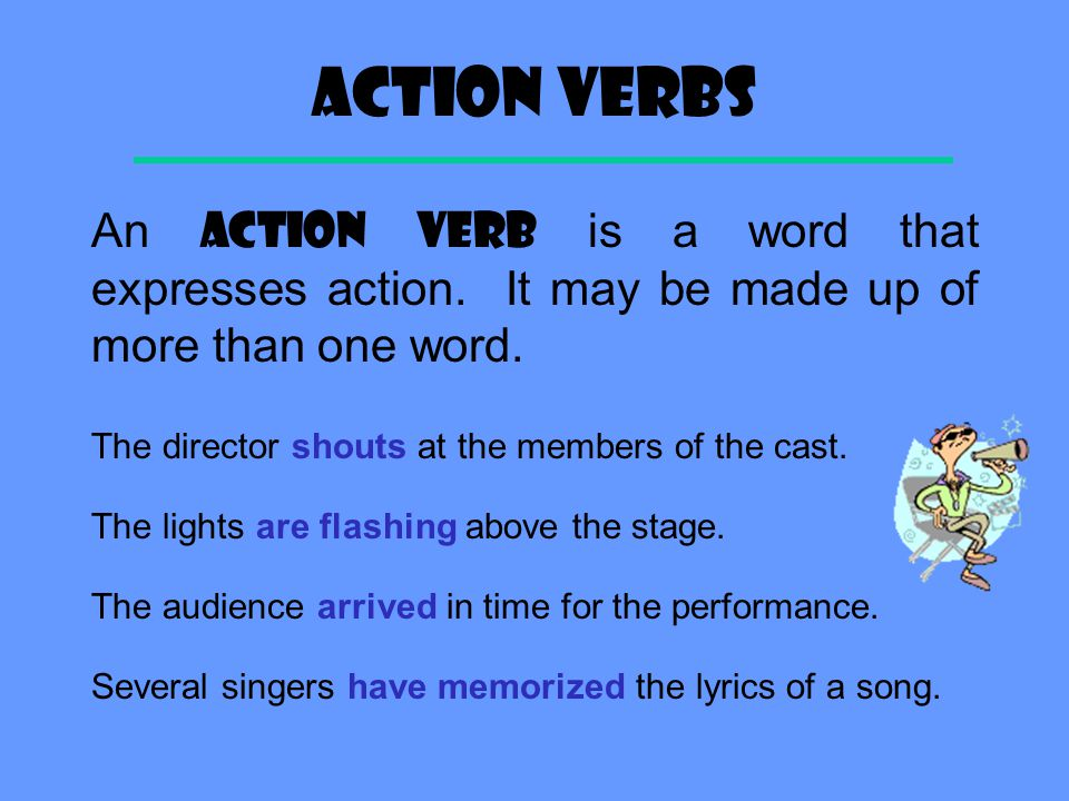 Action Verbs An ACTION VERB is a word that expresses action. It may be made up of more than one word.