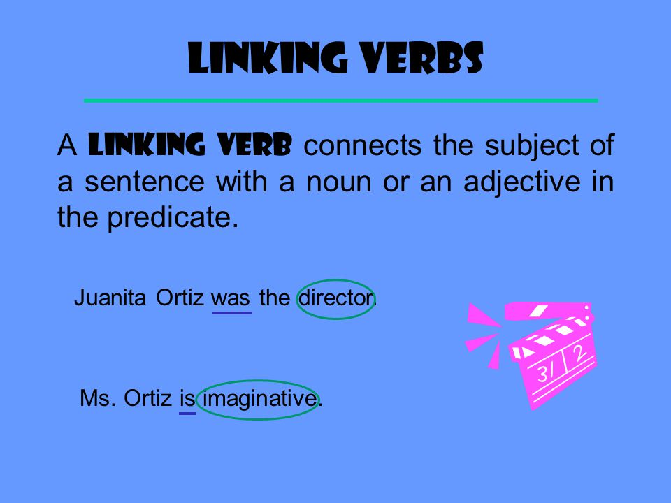 LINKING VERBS A LINKING VERB connects the subject of a sentence with a noun or an adjective in the predicate.