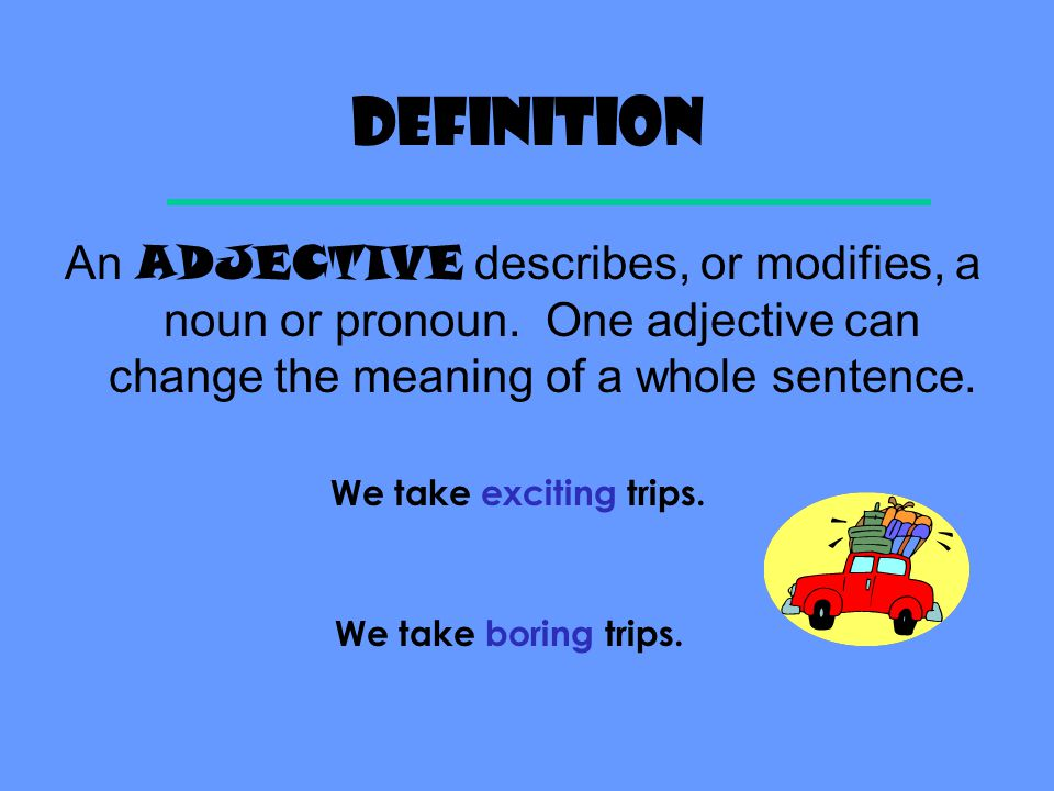 Definition An ADJECTIVE describes, or modifies, a noun or pronoun. One adjective can change the meaning of a whole sentence.