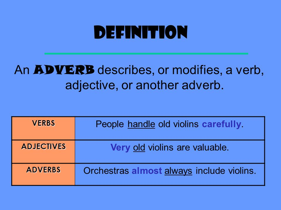 Definition An ADVERB describes, or modifies, a verb, adjective, or another adverb. VERBS. People handle old violins carefully.