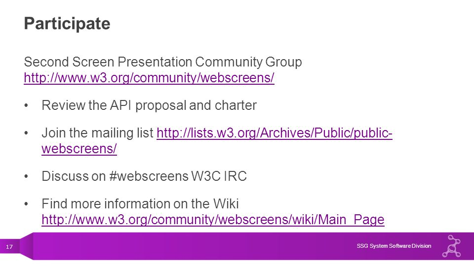 Participate Second Screen Presentation Community Group http://www.w3.org/community/webscreens/ Review the API proposal and charter.