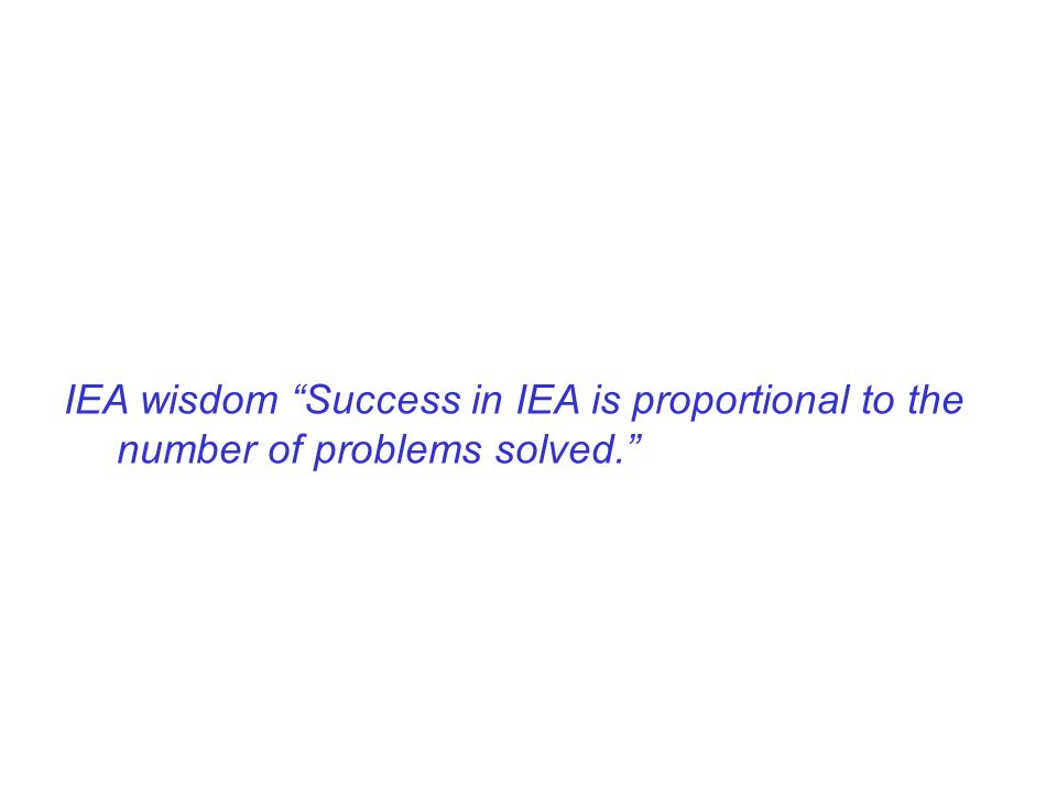 IEA wisdom Success in IEA is proportional to the number of problems solved.