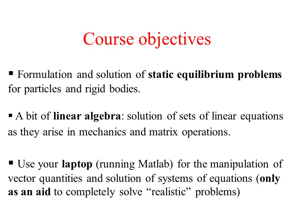 Course objectives Formulation and solution of static equilibrium problems for particles and rigid bodies.