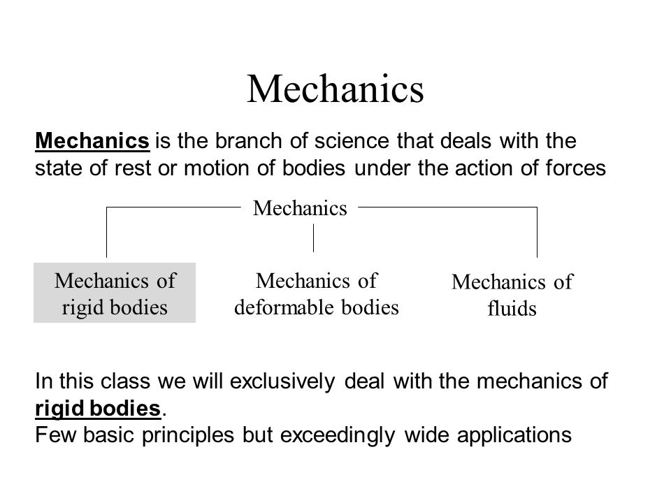 Mechanics Mechanics is the branch of science that deals with the state of rest or motion of bodies under the action of forces.