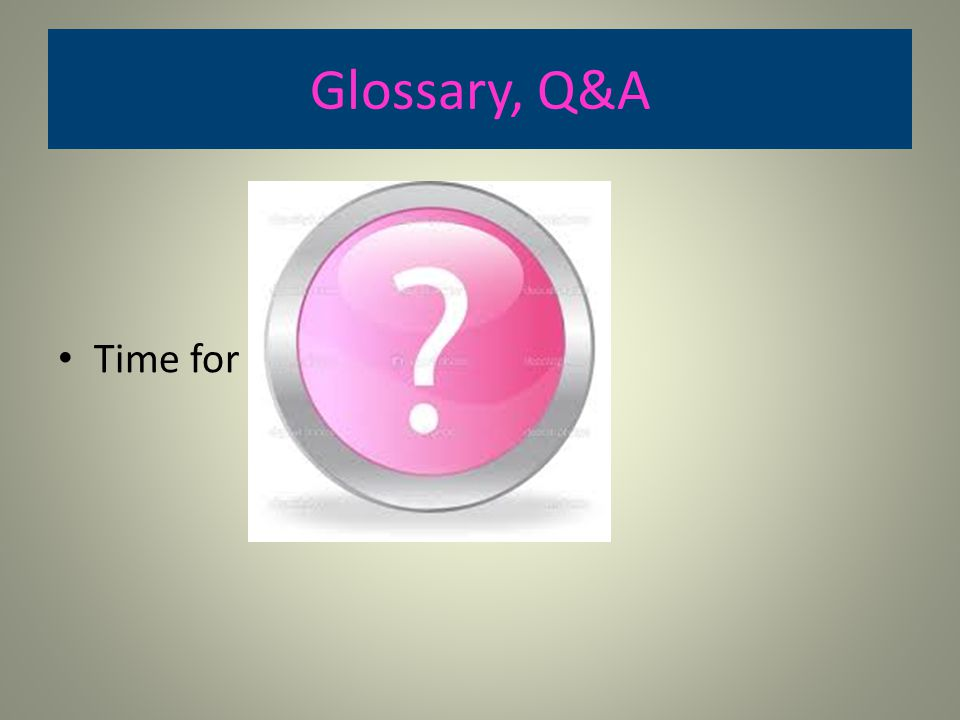 Glossary, Q&A Time for