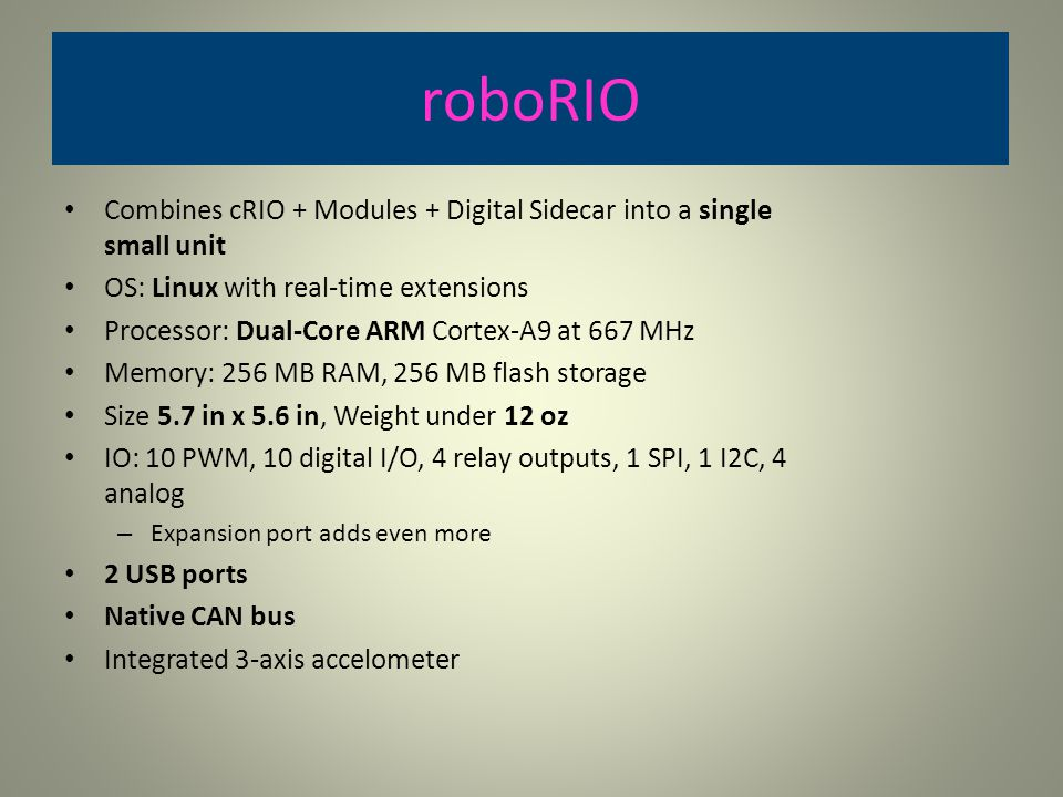 roboRIO Combines cRIO + Modules + Digital Sidecar into a single small unit. OS: Linux with real-time extensions.