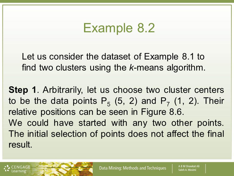 Example 8.2 Let us consider the dataset of Example 8.1 to find two clusters using the k-means algorithm.