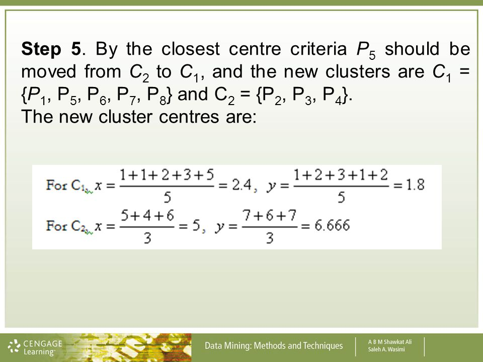 Step 5. By the closest centre criteria P5 should be moved from C2 to C1, and the new clusters are C1 = {P1, P5, P6, P7, P8} and C2 = {P2, P3, P4}.