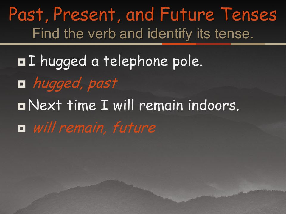 Past, Present, and Future Tenses Find the verb and identify its tense.