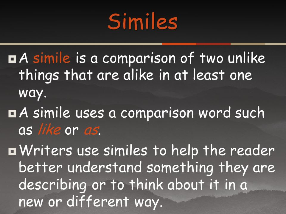 Similes A simile is a comparison of two unlike things that are alike in at least one way. A simile uses a comparison word such as like or as.
