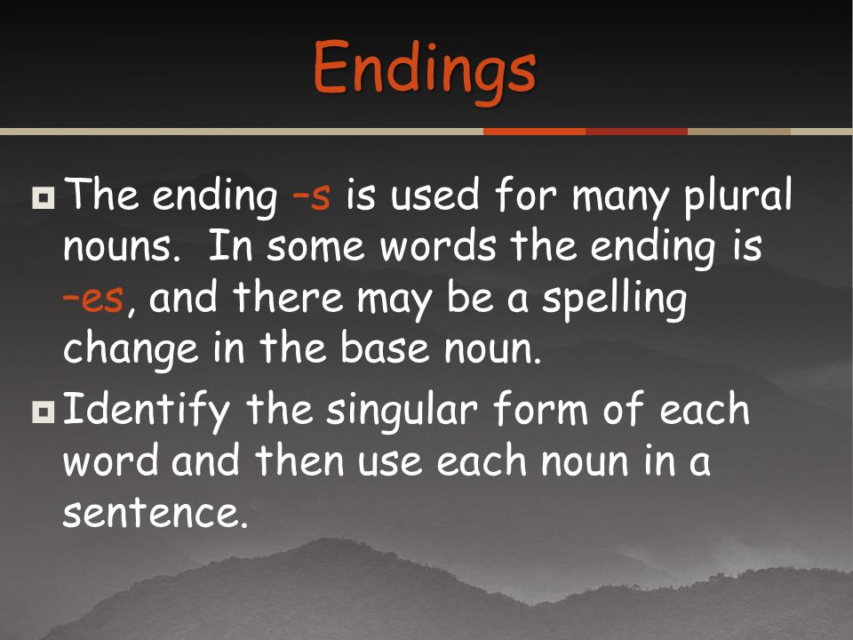 Endings The ending –s is used for many plural nouns. In some words the ending is –es, and there may be a spelling change in the base noun.