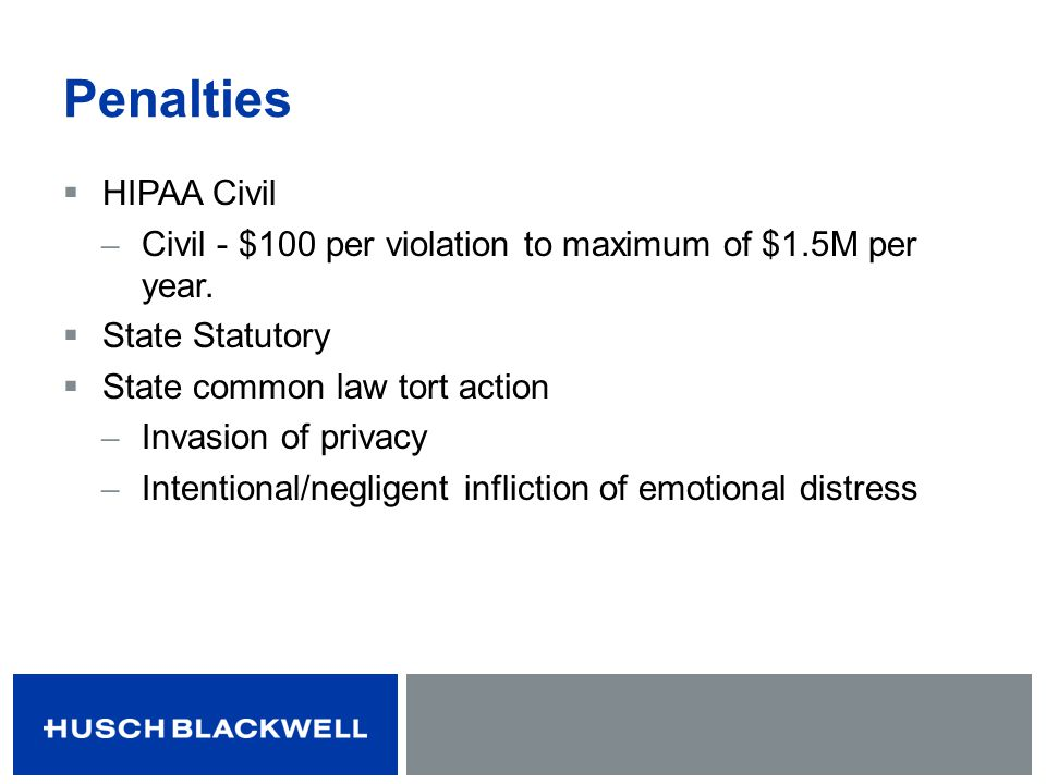 Penalties HIPAA Civil. Civil - $100 per violation to maximum of $1.5M per year. State Statutory.