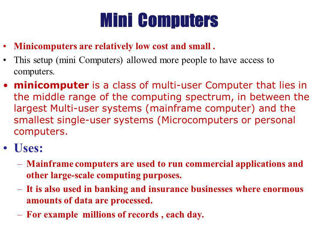 Mini Computers Uses: Minicomputers are relatively low cost and small .