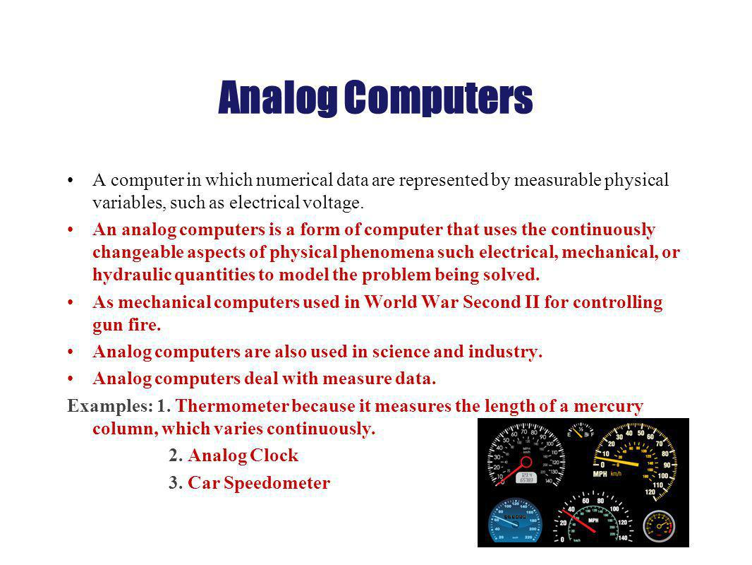 Analog Computers A computer in which numerical data are represented by measurable physical variables, such as electrical voltage.