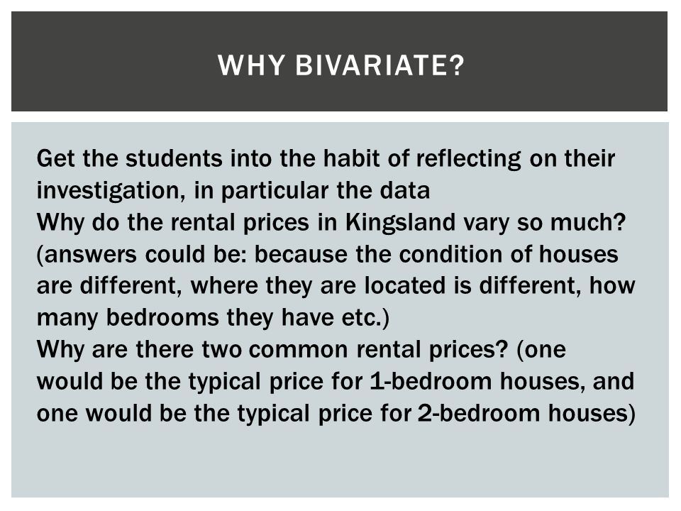 Why bivariate Get the students into the habit of reflecting on their investigation, in particular the data.