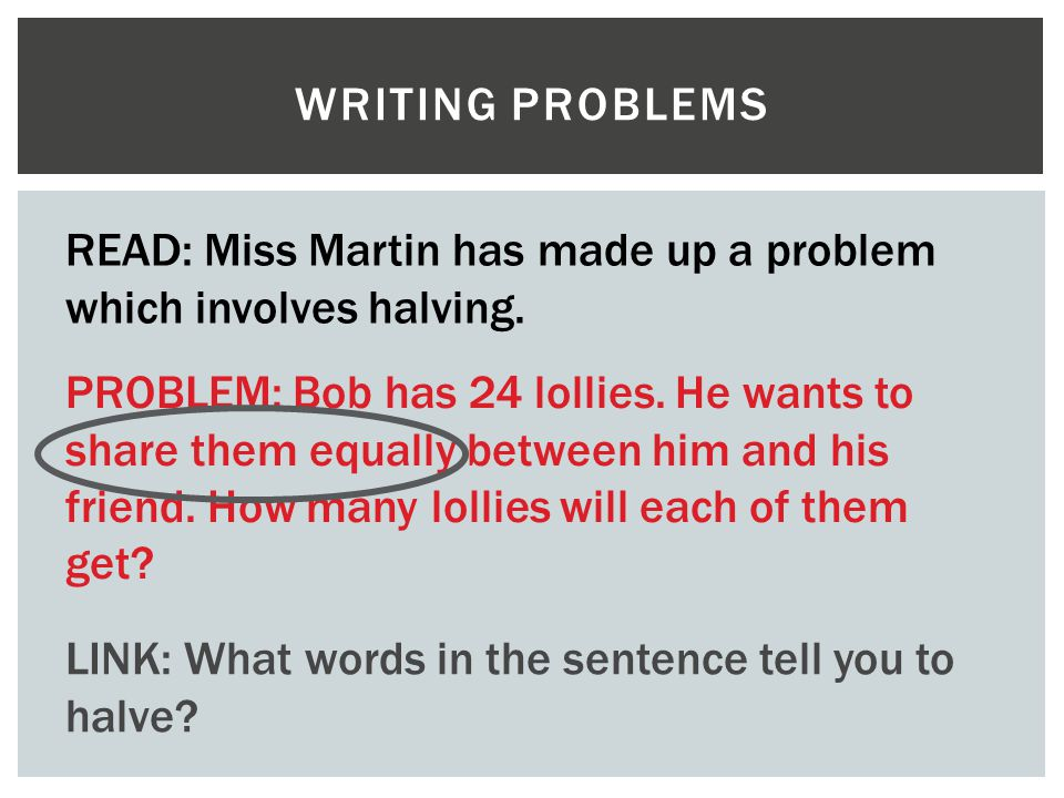 Writing problems READ: Miss Martin has made up a problem which involves halving.