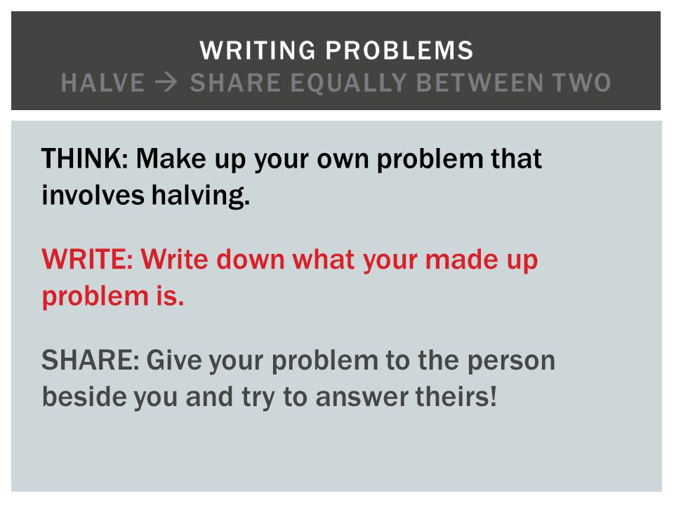 Writing problems halve  Share equally between TWo