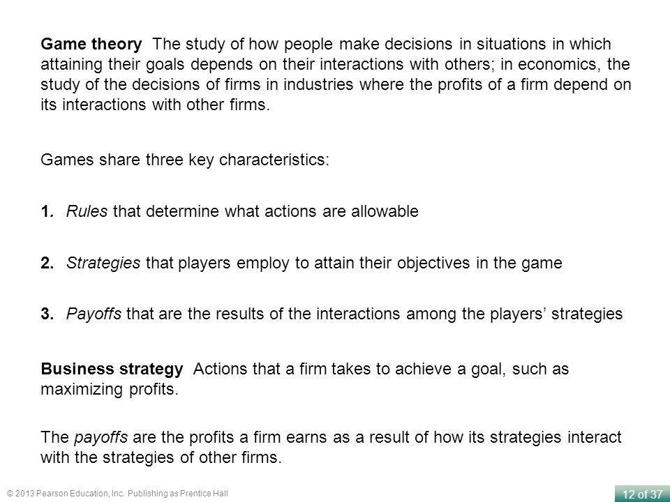 Game theory The study of how people make decisions in situations in which attaining their goals depends on their interactions with others; in economics, the study of the decisions of firms in industries where the profits of a firm depend on its interactions with other firms.