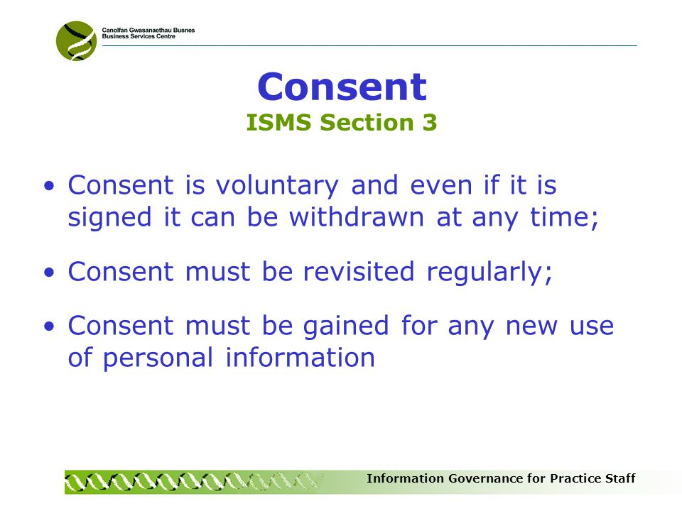 Consent ISMS Section 3 Consent is voluntary and even if it is signed it can be withdrawn at any time;
