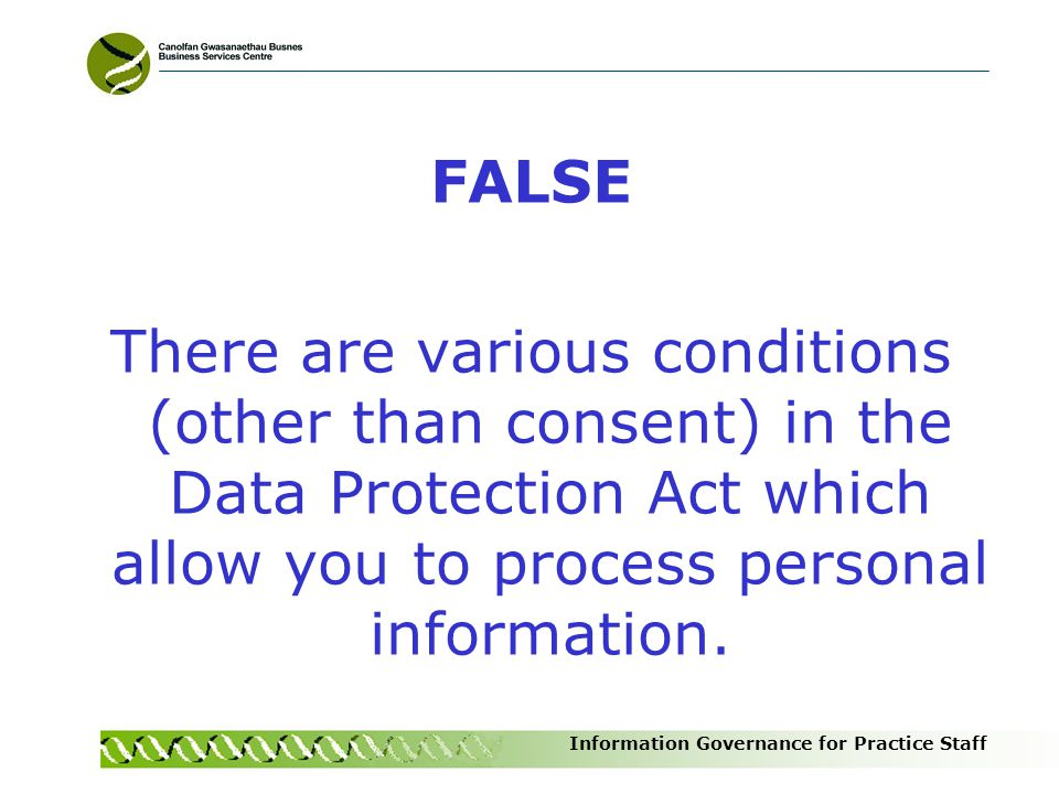FALSE There are various conditions (other than consent) in the Data Protection Act which allow you to process personal information.