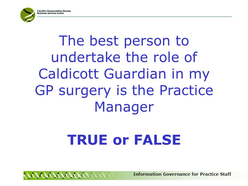 The best person to undertake the role of Caldicott Guardian in my GP surgery is the Practice Manager
