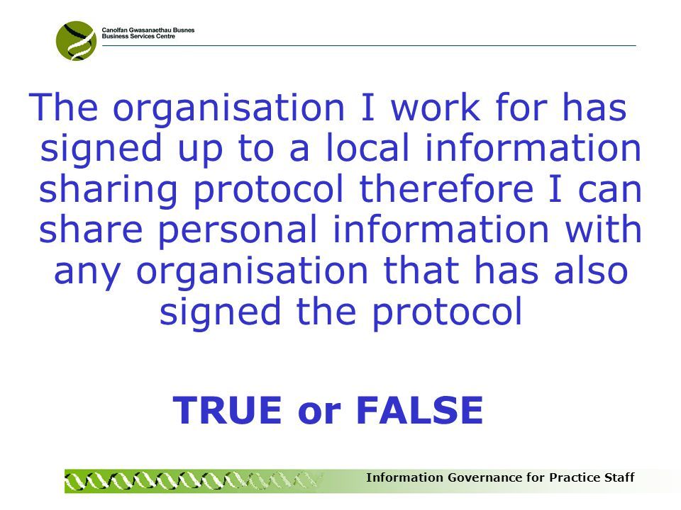 The organisation I work for has signed up to a local information sharing protocol therefore I can share personal information with any organisation that has also signed the protocol