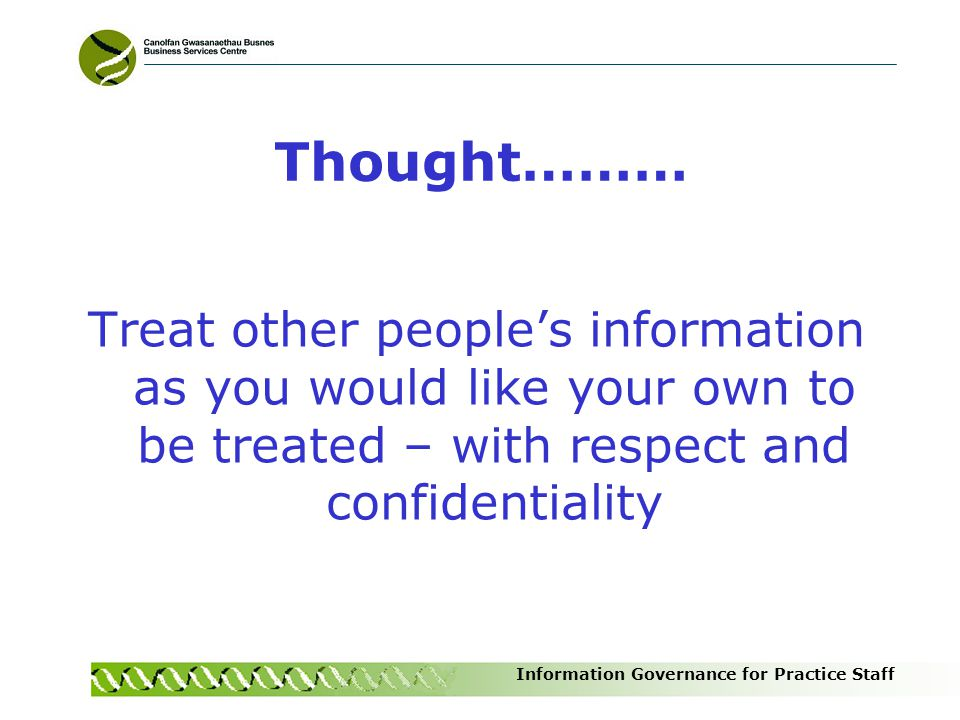 Thought……… Treat other people's information as you would like your own to be treated – with respect and confidentiality.