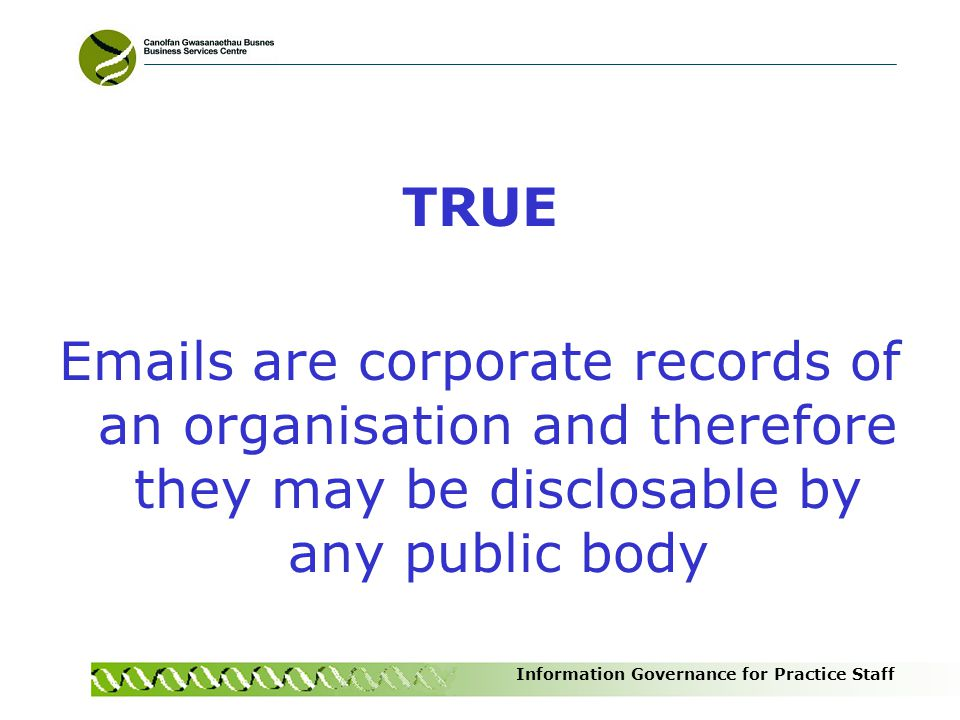TRUE Emails are corporate records of an organisation and therefore they may be disclosable by any public body.