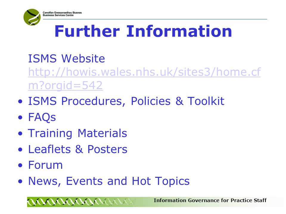 Further Information ISMS Website http://howis.wales.nhs.uk/sites3/home.cfm orgid=542. ISMS Procedures, Policies & Toolkit.