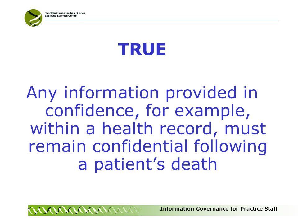 TRUE Any information provided in confidence, for example, within a health record, must remain confidential following a patient's death.