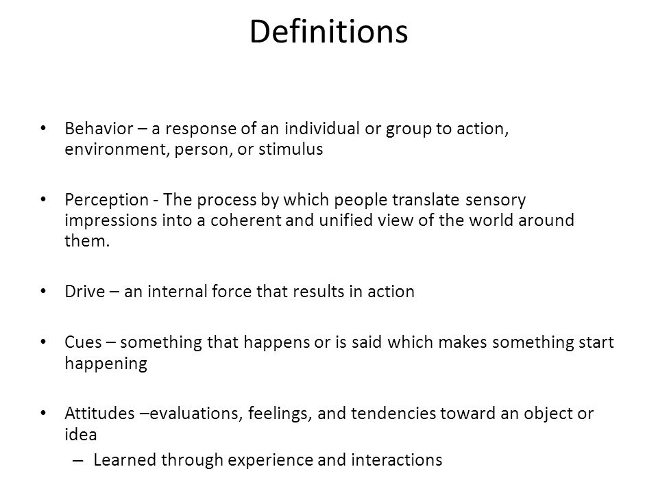 Definitions Behavior – a response of an individual or group to action, environment, person, or stimulus.