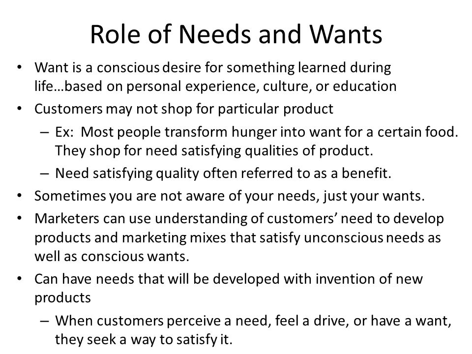 Role of Needs and Wants Want is a conscious desire for something learned during life…based on personal experience, culture, or education.