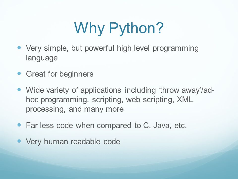 Why Python Very simple, but powerful high level programming language