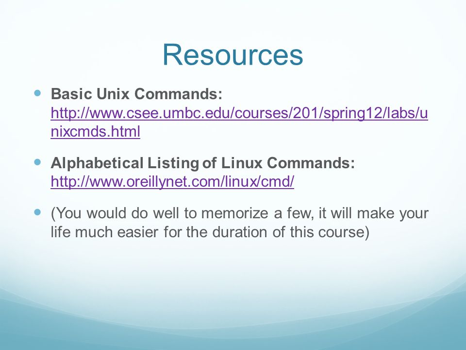 Resources Basic Unix Commands: http://www.csee.umbc.edu/courses/201/spring12/labs/u nixcmds.html.