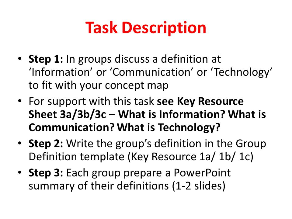 Task Description Step 1: In groups discuss a definition at 'Information' or 'Communication' or 'Technology' to fit with your concept map.
