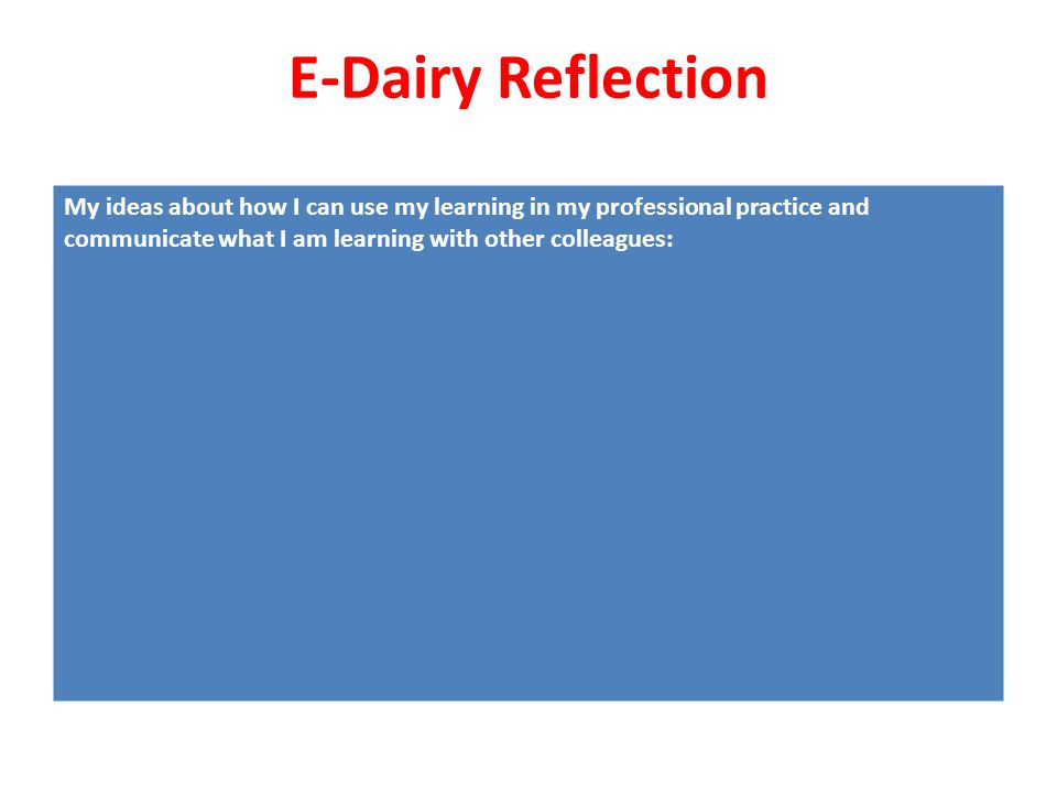 E-Dairy Reflection My ideas about how I can use my learning in my professional practice and communicate what I am learning with other colleagues: