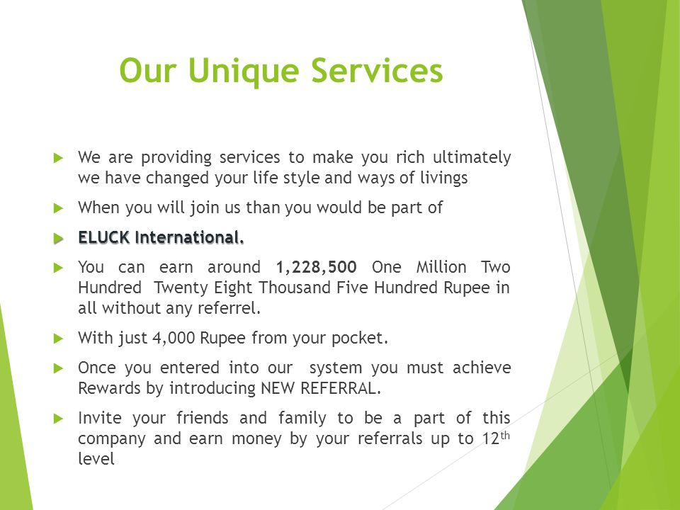 Our Unique Services We are providing services to make you rich ultimately we have changed your life style and ways of livings.