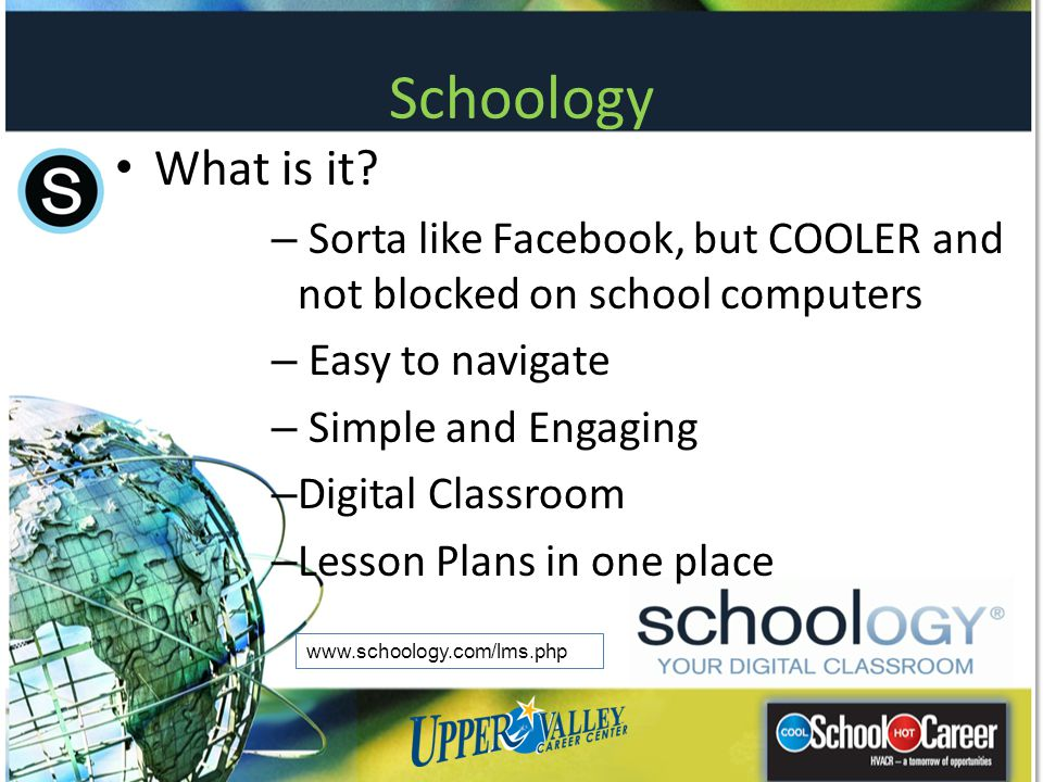 Schoology What is it Sorta like Facebook, but COOLER and not blocked on school computers. Easy to navigate.
